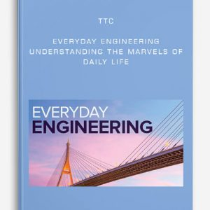 TTC – Everyday Engineering: Understanding the Marvels of Daily Life